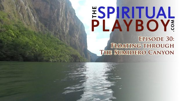 The Spiritual Playboy – Episode 30: Floating through the Sumidero Canyon