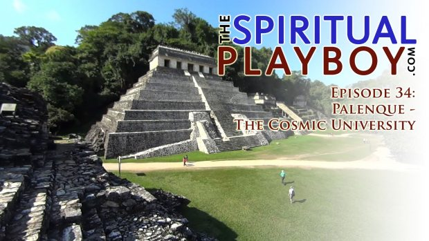 The Spiritual Playboy – Episode 34: Palenque – The Cosmic University