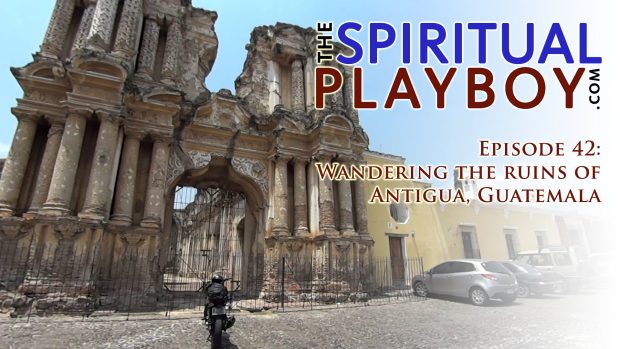 The Spiritual Playboy – Episode 42: Wandering the ruins of Antigua, Guatemala