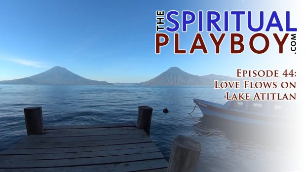The Spiritual Playboy – Episode 44: Love Flows on Lake Atitlan