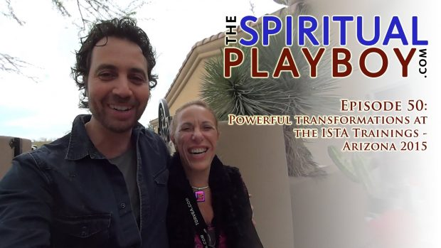 The Spiritual Playboy – Episode 50: Powerful transformations at the ISTA Trainings – Arizona 2015