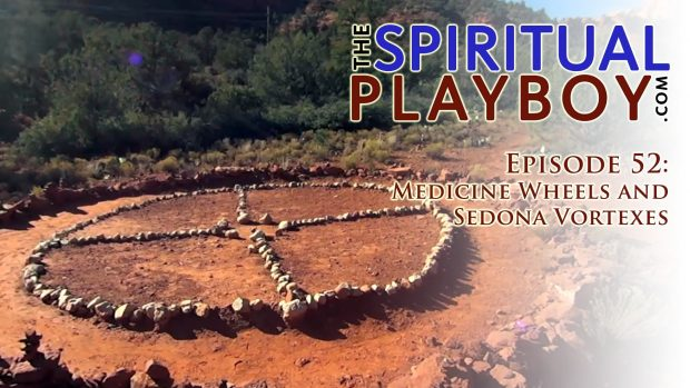 The Spiritual Playboy – Episode 52: Medicine Wheels and Sedona Vortexes