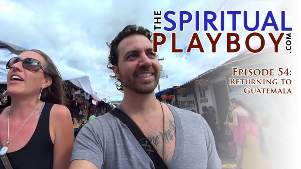 The Spiritual Playboy – Episode 54: Returning to Guatemala