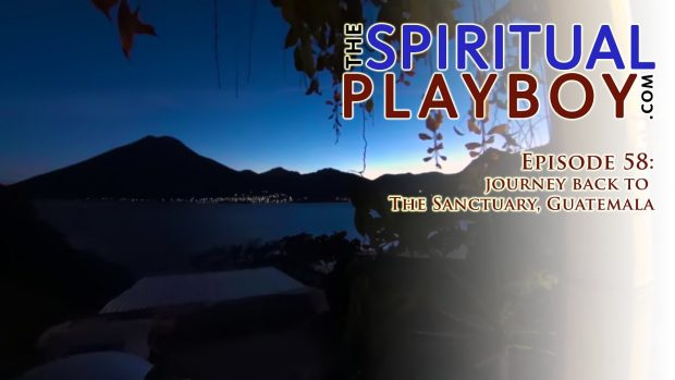The Spiritual Playboy – Episode 58: Journey back to The Sanctuary, Guatemala