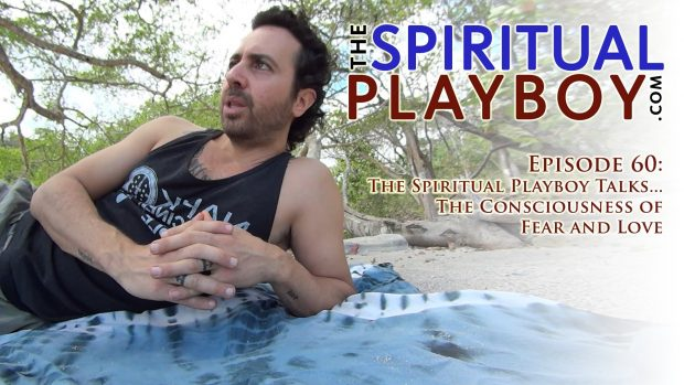 Epsode 60: The Spiritual Playboy Talks… The Consciousness of Fear and Love