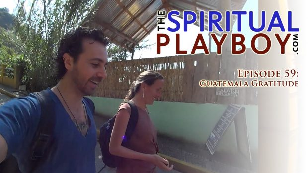 The Spiritual Playboy – Episode 59: Guatemala Gratitude